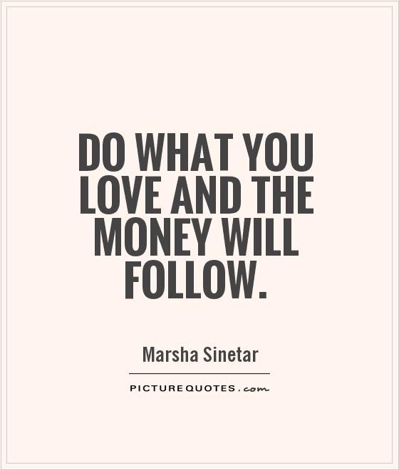 Do What You Love And The Money Will Follow Picture Quotes
