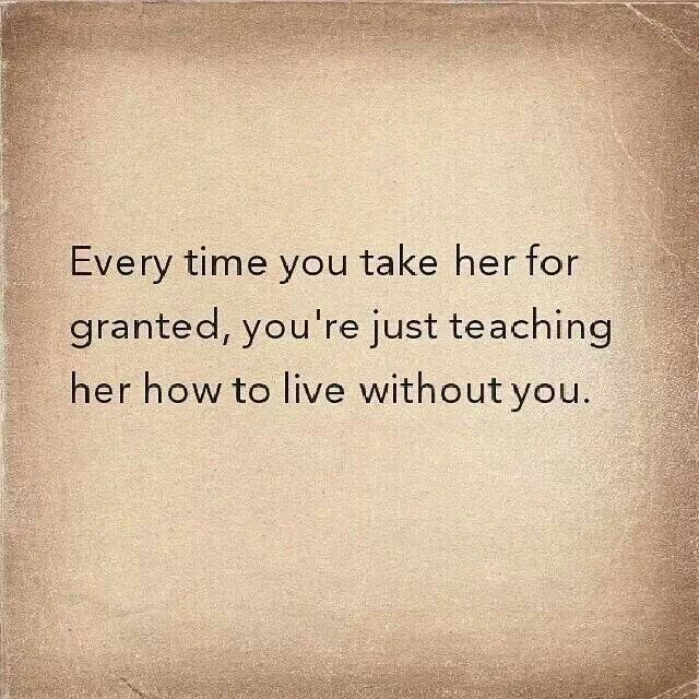 Quotes About Taking Her For Granted 16 Quotes