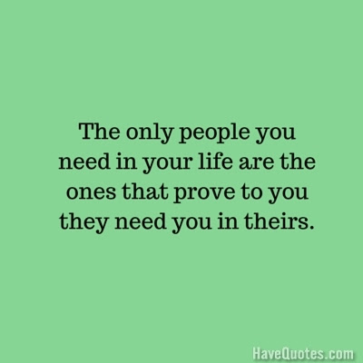 The Only People You Need In Your Life Are The Ones That Prove To You