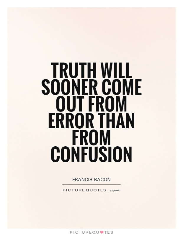 Truth Will Sooner Come Out From Error Than From Confusion Picture