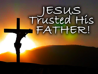 No matter what, Jesus always trusted His Father