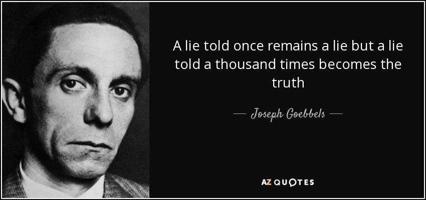 A lie told once remains a lie but a lie told a thousand times becomes the truth - Joseph Goebbels