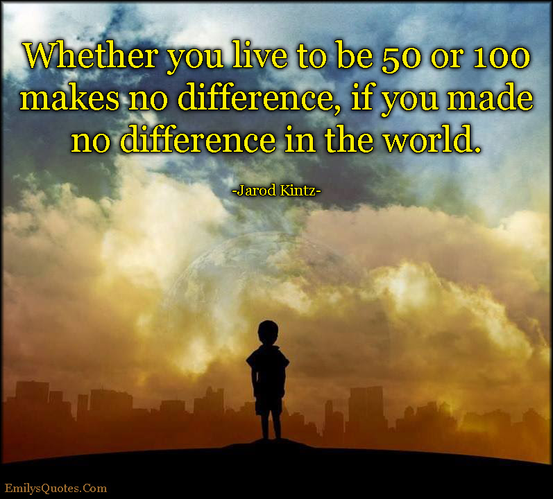 Whether You Live To Be 50 Or 100 Makes No Difference If You Made No