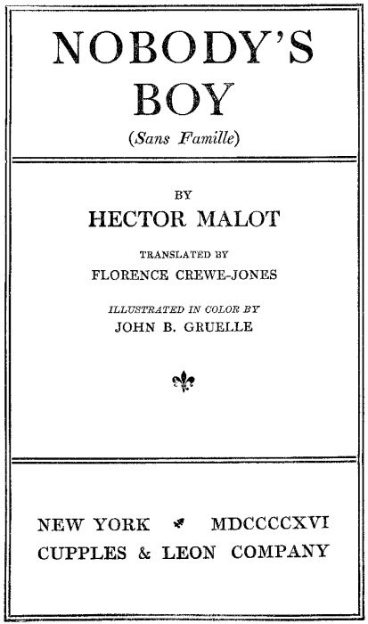 NOBODY'S BOY (Sans Famille) BY HECTOR MALOT TRANSLATED BY FLORENCE CREWE-JONES ILLUSTRATED IN COLOR BY  JOHN B. GRUELLE NEW YORK MDCCCCXVI CUPPLES & LEON COMPANY