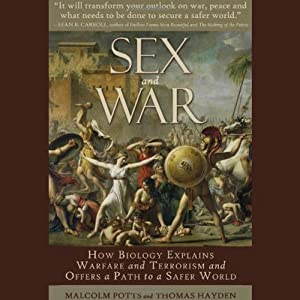 Sex and War: How Biology Explains Warfare and Terrorism and Offers a Path to a Safer World | [Malcom Potts, Thomas Hayden]