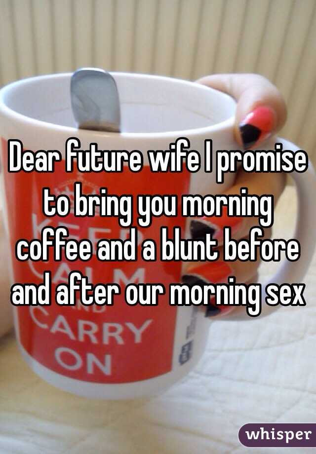 Dear Future Wife I Promise To Bring You Morning Coffee And A Blunt