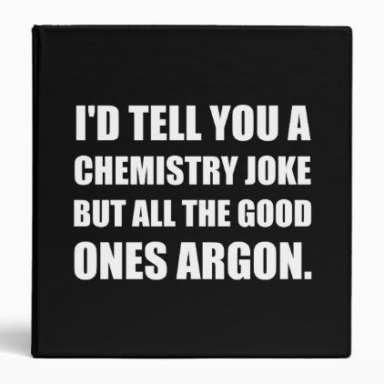 Chemistry Joke Good Ones Argon 3 Ring Binder
