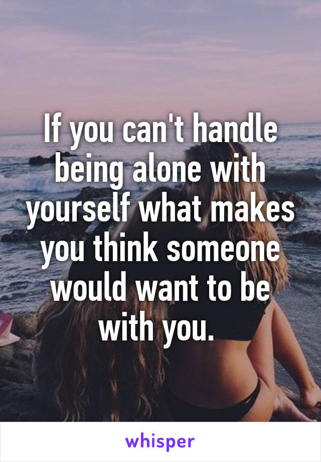 If You Cant Handle Being Alone With Yourself What Makes You Think