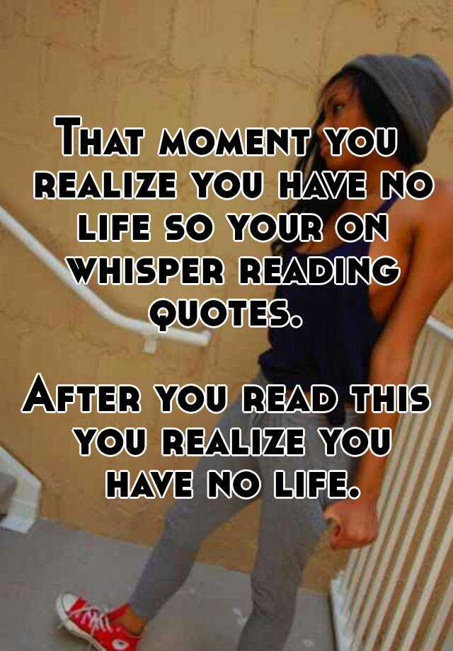 That Moment You Realize You Have No Life So Your On Whisper Reading