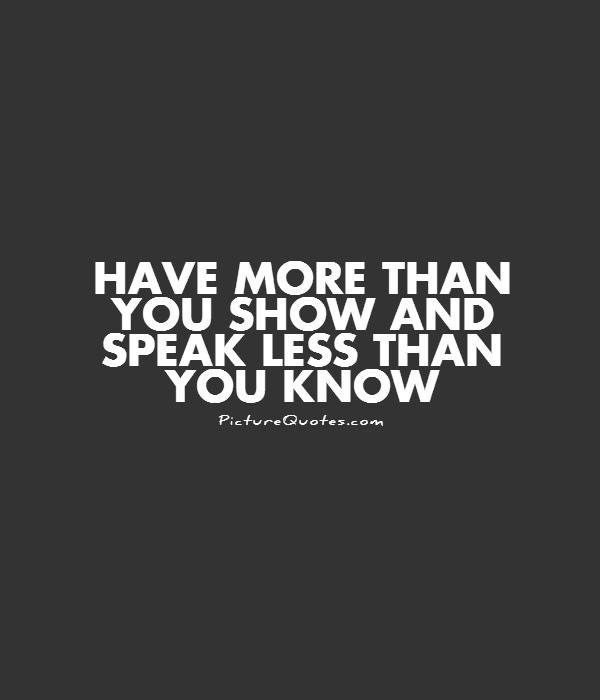 Have More Than You Show And Speak Less Than You Know Picture Quotes