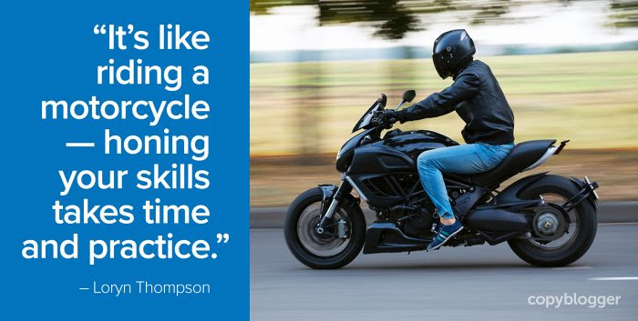it's like riding a motorcycle - honing your skills takes time and practice