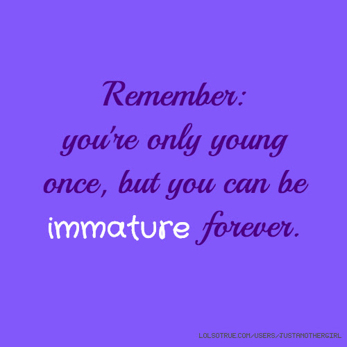 Remember Youre Only Young Once But You Can Be Immature Forever