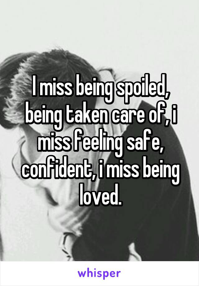 I Miss Being Spoiled Being Taken Care Of I Miss Feeling Safe