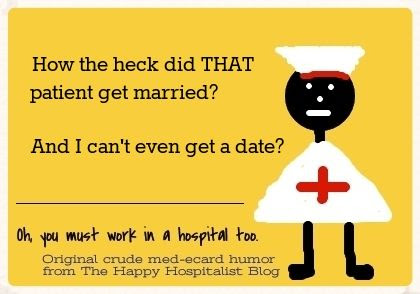 How the heck did that patient get married?  And I can't even get a date? Nurse ecard humor photo.