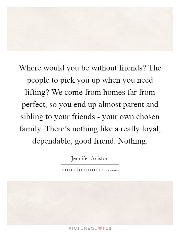 Where Would You Be Without Friends The People To Pick You Up