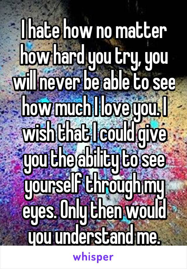 I Hate How No Matter How Hard You Try You Will Never Be Able To See
