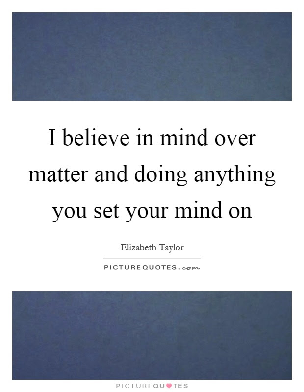 I Believe In Mind Over Matter And Doing Anything You Set Your