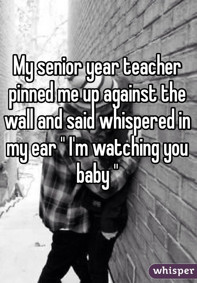 My Senior Year Teacher Pinned Me Up Against The Wall And Said