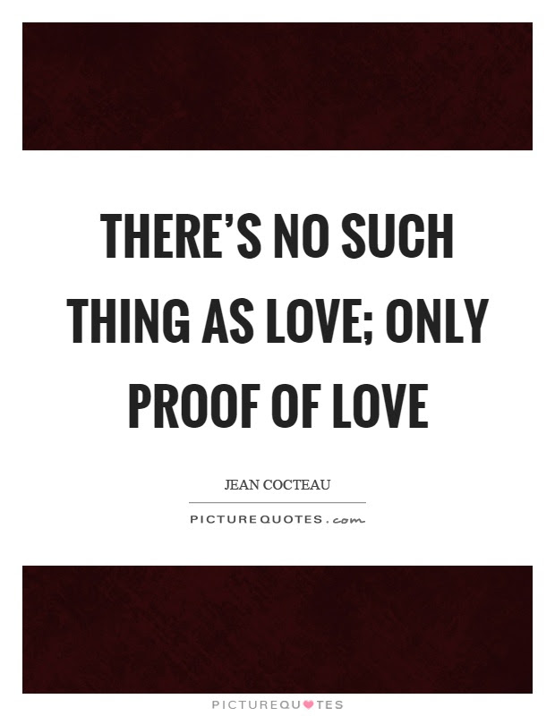 Theres No Such Thing As Love Only Proof Of Love Picture Quotes