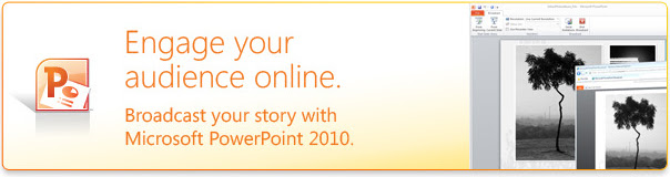 Engage your audience online. Broadcast your story with Microsoft PowerPoint 2010.