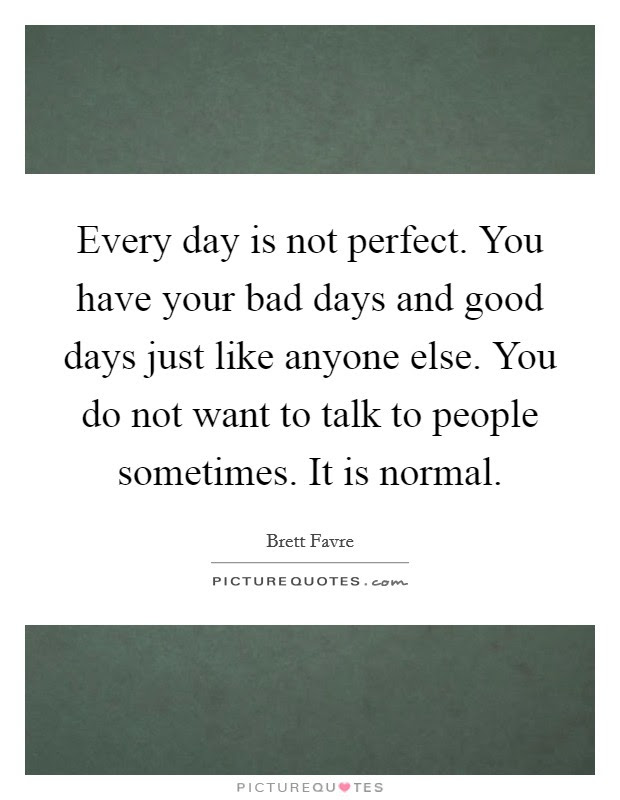 Every Day Is Not Perfect You Have Your Bad Days And Good Days