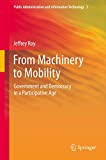 From Machinery to Mobility: Government and Democracy in a Participative Age (Public Administration and Information Technology)