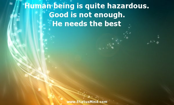 Human Being Is Quite Hazardous Good Is Not Statusmindcom