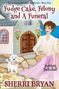 Fudge Cake, Felony and a Funeral by Sherri Bryan