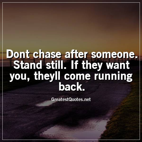 Dont Chase After Someone Stand Still If They Want You Theyll Come