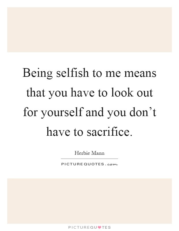 Being Selfish To Me Means That You Have To Look Out For Yourself