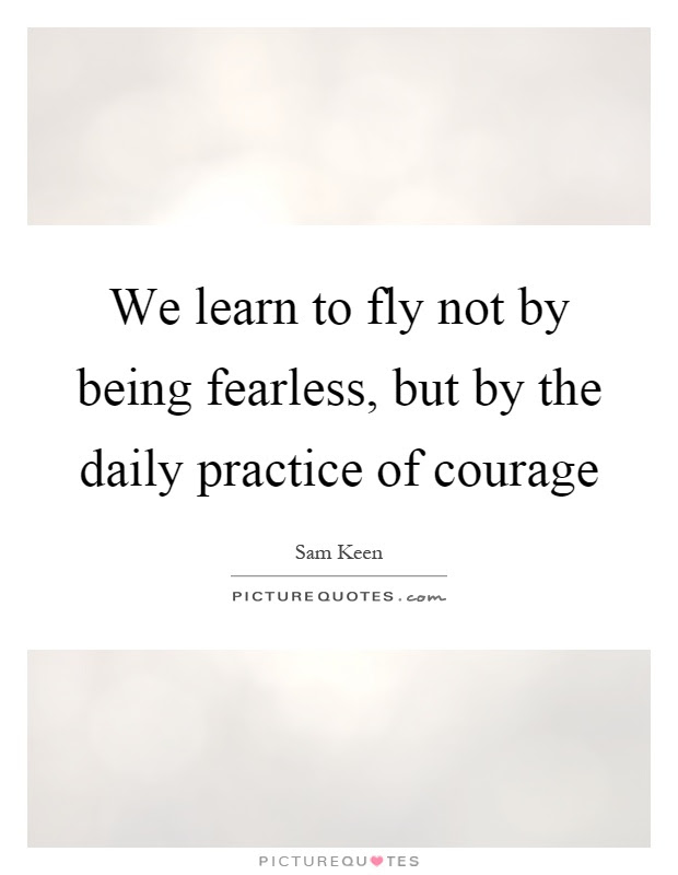 We Learn To Fly Not By Being Fearless But By The Daily Practice