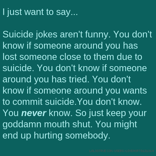 I Just Want To Say Suicide Jokes Arent Funny You Dont Know If