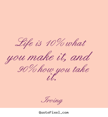 Quote About Life Life Is 10 What You Make It And 90 How You Take