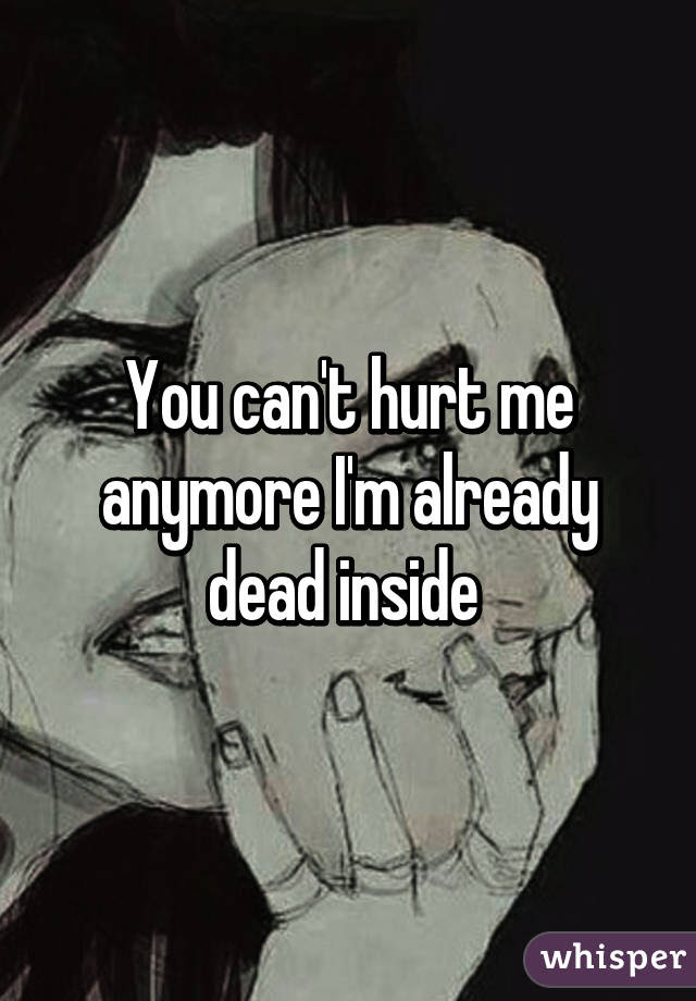 You Cant Hurt Me Anymore Im Already Dead Inside