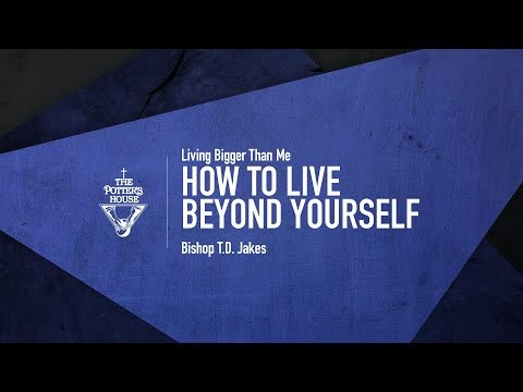 How To Live Beyond Yourself - Bishop T.D. Jakes