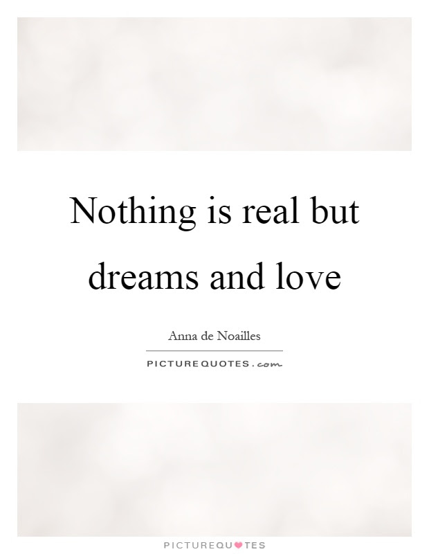 Nothing Is Real But Dreams And Love Picture Quotes