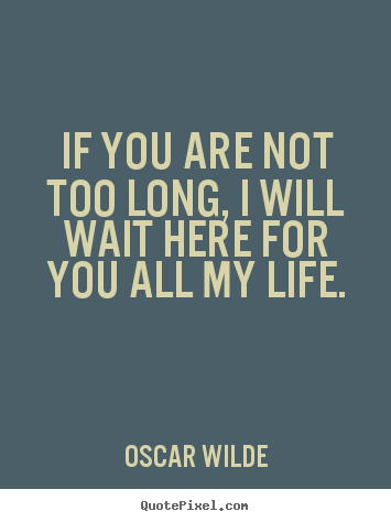 Quotes About Love If You Are Not Too Long I Will Wait Here For