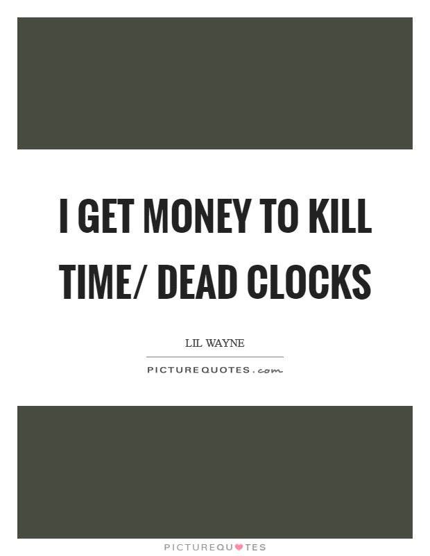 I Get Money To Kill Time Dead Clocks Picture Quotes