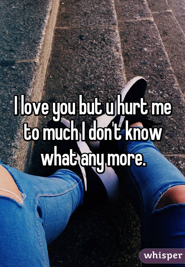 I Love You But U Hurt Me To Much I Dont Know What Any More