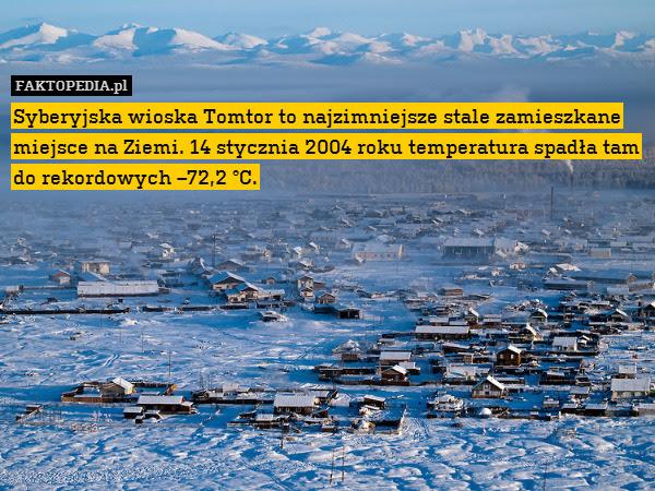 Syberyjska wioska Tomtor to najzimniejsze – Syberyjska wioska Tomtor to najzimniejsze stale zamieszkane miejsce na Ziemi. 14 stycznia 2004 roku temperatura spadła tam do rekordowych –72,2 °C.
