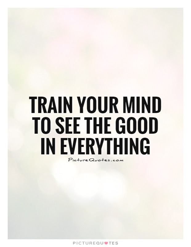 Train Your Mind To See The Good In Everything Picture Quotes