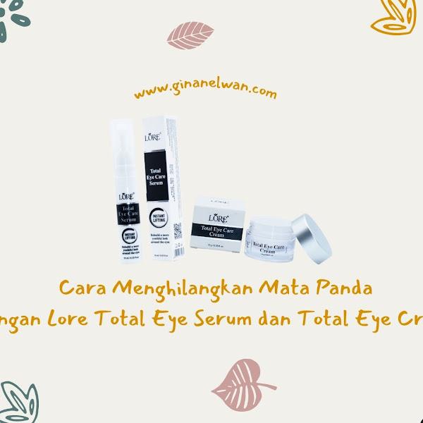 Cara Menghilangkan Mata Panda dengan Lore Total Eye Serum dan Total Eye Cream
