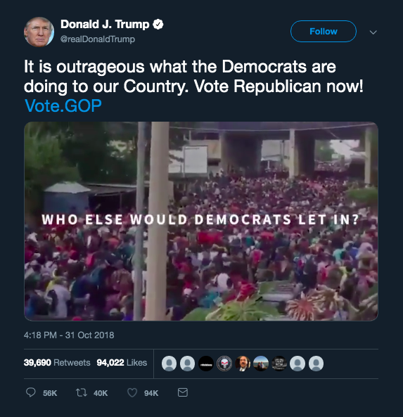 "Screenshot of a tweet posted October 31, 2018 by @realDonaldTrump with text that reads: ""It is outrageous what the Democrats are doing to our Country. Vote Republican now! Vote.GOP."" Accompanying the text is a video. The still image is a photo of large crowd of people of color with superimposed text that reads: Who else would the Democrats let in?"" The tweet has over 39,000 retweets and over 94,000 likes."