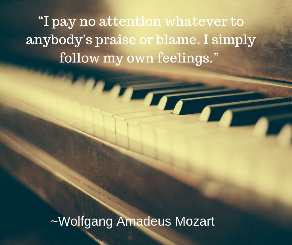 "Picture of piano keys and this quote from Amadeus Mozart, who was not a people pleaser: ""I pay no attention whatever to anybody's praise or blame. I simply follow my own feelings."""