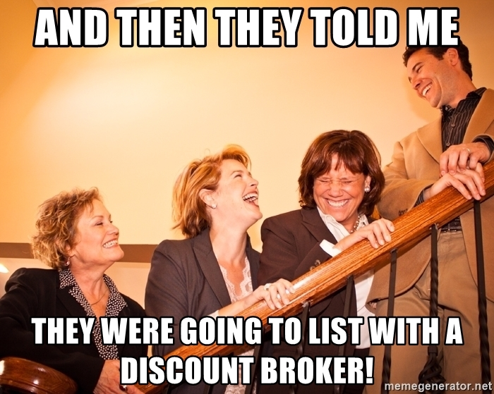 And then they told me ... they were going to list with a discount broker!