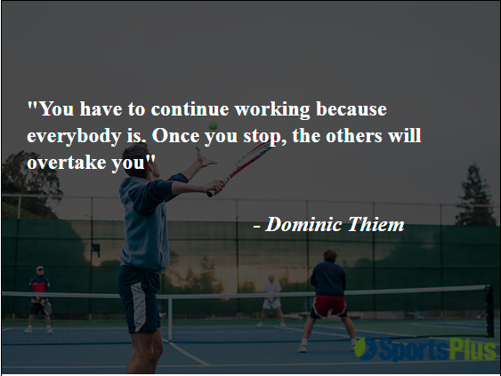 You have to continue working because everybody is. Once you stop, the others will overtake you