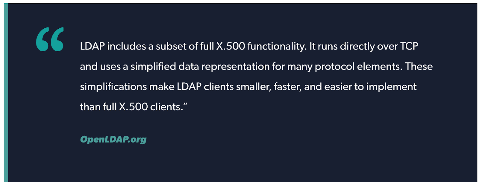 Pulled quote: LDAP includes a subset of full X.500 functionality. It runs directory over TCP and uses a simplified data representation for many protocol elements. These simplifications make LDAP clients smaller, faster, and easier to implement than full X.500 clients.