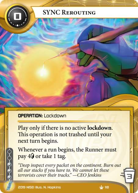 """SYNC Rerouting OPERATION: Lockdown 0 cost, 3 trash, 3 inf. Play only if there is no active lockdown. This operation is not trashed until your next turn begins. Whenever a run begins, the Runner must pay 4[credit] or take 1 tag.  """"Deep inspect every packet on the continent. Burn out all our stacks if you have to. We cannot let these terrorists cover their tracks."""" —CEO Jenkins Illus. N. Hopkins"""