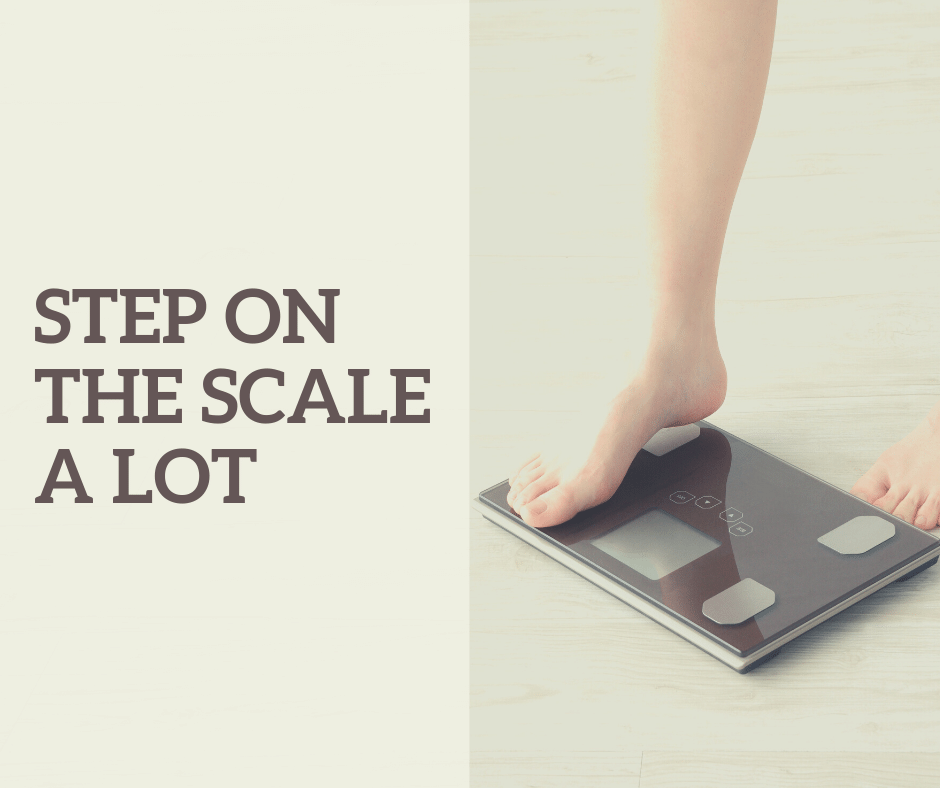 Step on the scale a lot