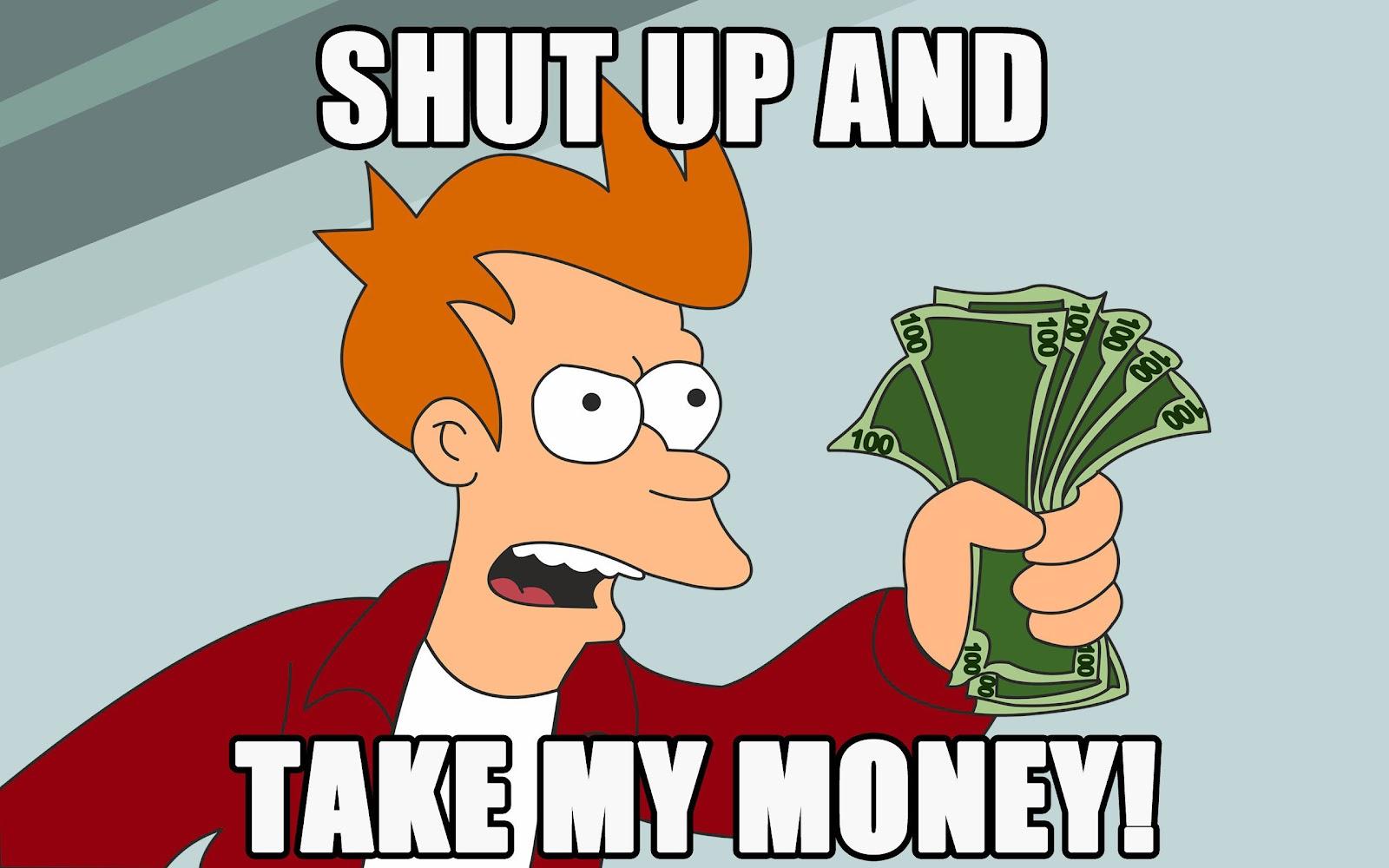 Futurama character Fry saying 'shut up and take my money'